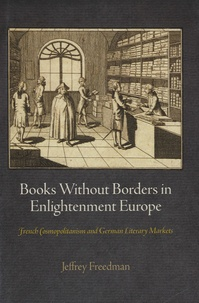 Jeffrey Freedman - Books without Borders in Enlightenment Europe - French Cosmopolitanism and German Literary Markets.