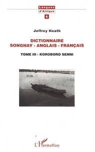 Jeffrey Heath - Dictionnaire Songhay-Anglais-Français - Tome III - Koroboro Senni.