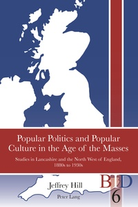 Jeffrey Hill - Popular Politics and Popular Culture in the Age of the Masses - Studies in Lancashire and the North West of England, 1880s to 1930s.