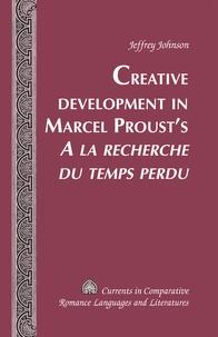 Jeffrey Johnson - Creative Development in Marcel Proust's «A la recherche du temps perdu».