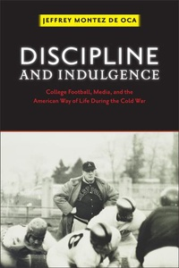 Jeffrey Montez de Oca - Discipline and Indulgence - College Football, Media, and the American Way of Life during the Cold War.