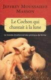 Jeffrey Moussaieff Masson - Le cochon qui chantait à la lune - Le monde émotionnel des animaux de ferme.