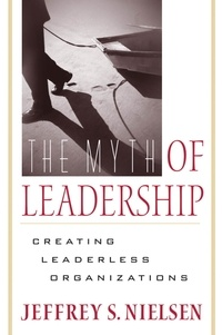 Jeffrey S. Nielsen - The Myth of Leadership - Creating Leaderless Organizations.