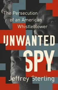 Jeffrey Sterling - Unwanted Spy - The Persecution of an American Whistleblower.