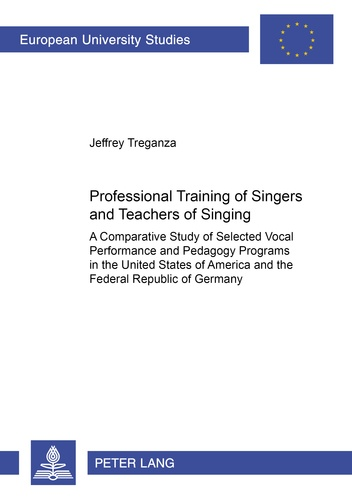Jeffrey Treganza - Professional Training of Singers and Teachers of Singing - A Comparative Study of Selected Vocal Performance and Pedagogy Programs in the United States of America and the Federal Republic of Germany.