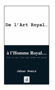 Jehan Nomis - De l'Art Royal... à l'Homme Roy.