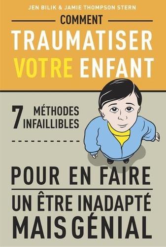 Comment traumatiser votre enfant. 7 méthodes infaillibles pour en faire un être inadapté mais génial