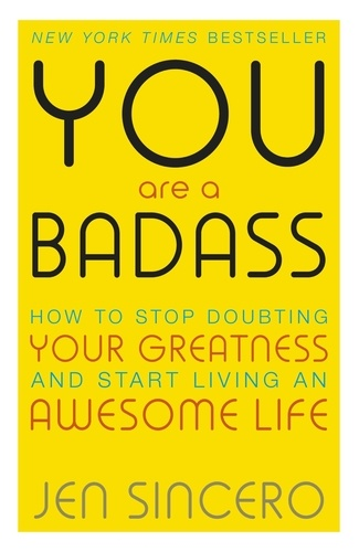 You Are a Badass. How to Stop Doubting Your Greatness and Start Living an Awesome Life