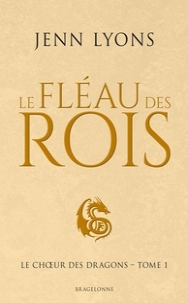 Jenn Lyons - Le Choeur des dragons Tome 1 : Le fléau des rois.