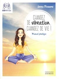 Jenna Blossoms - Changez de vibration, changez de vie ! - Manuel pratique pour manifester vos désirs les plus profonds.