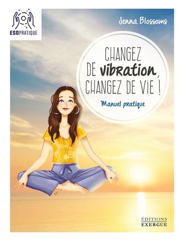 Jenna Blossoms - Changez de vibration, changez de vie ! - Manuel pratique.