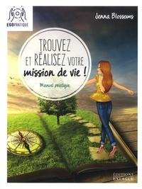 Jenna Blossoms - Trouvez et réalisez votre mission de vie ! - Manuel pratique pour reconnaître votre valeur et donner un sens à votre existence.