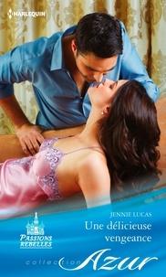 Jennie Lucas - Une délicieuse vengeance - T2 - Passions rebelles.