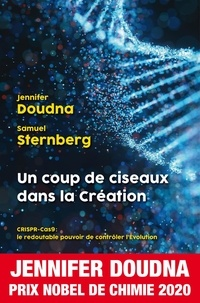 Jennifer A. Doudna et Samuel Sternberg - Un coup de ciseaux dans la Création - CRISPR-Cas 9 : le redoutable pouvoir de contrôler l'Evolution.