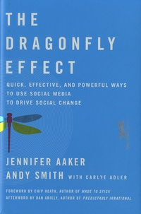 Jennifer Aaker et Andy Smith - The Dragonfly Effect - Quick, Effective, and Powerful Ways to Use Social Media to Drive Social Change.