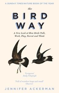 Jennifer Ackerman - The Bird Way - A New Look at How Birds Talk, Work, Play, Parent, and Think.