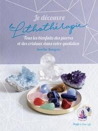 Jennifer Banguio - Je découvre la lithothérapie - Tous les bienfaits des pierres et des cristaux dans votre quotidien.