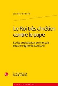 Jennifer Britnell - Le Roi très chrétien contre le Pape - Ecrits anti-papaux en français sous le règne de Louis XII.