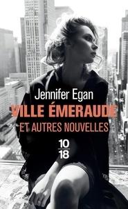 Jennifer Egan - Ville émeraude - Et autres nouvelles.