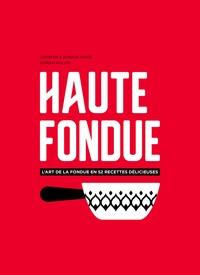 Jennifer Favre et Arnaud Favre - Haute fondue - L'art de la fondue en 52 recettes délicieuses.