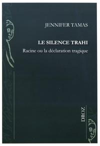 Jennifer Tamas - Le silence trahi - Racine ou la déclaration tragique.