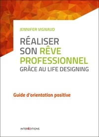 Jennifer Vignaud - Réaliser son rêve professionnel grâce au Life Designing - Guide d'orientation positive.