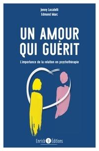 Jenny Locatelli et Edmond Marc - Un amour qui guérit - L'importance de la relation en psychothérapie.