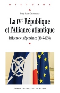 Jenny Raflik-Grenouilleau - La IVe République et l'Alliance atlantique - Influence et dépendance (1945-1958).