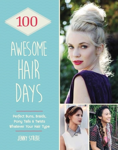 Jenny Strebe - 100 Awesome Hair Days - Perfect Buns, Braids, Pony Tails & Twists, Whatever Your Hair Type.