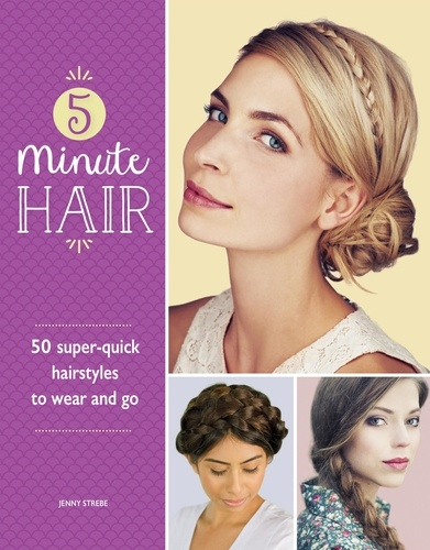 Jenny Strebe - 5-Minute Hair - 50 super-quick hairstyles to wear and go.