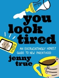 Jenny True - You Look Tired - An Excruciatingly Honest Guide to New Parenthood.