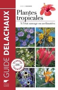 Jens G Rohwer - Guide des plantes tropicales - A l'état sauvage ou acclimatées.