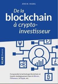 Jens Helbig - De la blockchain à crypto-investisseur - Comprendre la technologie blockchain et investir stratégiquement dans le Bitcoin, l'Ethereum, le Ripple, etc..