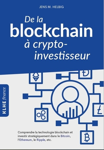 De la blockchain à crypto-investisseur. Comprendre la technologie blockchain et investir stratégiquement dans le Bitcoin, l'Ethereum, le Ripple, etc.