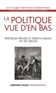 Jens Ivo Engels et Frédéric Monier - La politique vue d'en bas - Pratiques privées et débats publics - 19e-20e siècles.