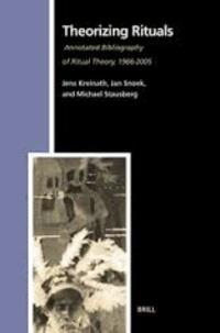 Jens Kreinath et Jan Snoek - Theorizing Rituals - Annotated Bibliography of Ritual Theory, 1966-2005.