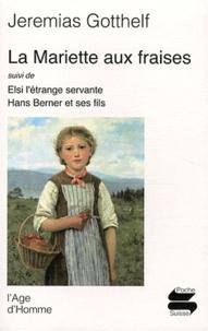 Jeremias Gotthelf - La Mariette aux fraises - Suivi de Elsi l'étrange servante et Hans Berner et ses fils.