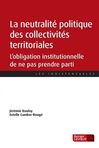La neutralité politique des collectivités territoriales- L'obligation institutionnelle de ne pas prendre parti - Jérémie Boulay  