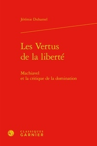 Les vertus de la liberté- Machiavel et la critique de la domination - Jérémie Duhamel |