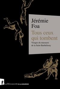 Jérémie Foa - Tous ceux qui tombent - Visages du massacre de la Saint-Barthélemy.