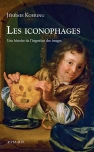 Jérémie Koering - Les iconophages - Une histoire de l'ingestion des images.