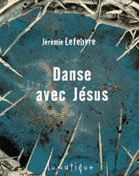 Jérémie Lefebvre - Danse avec jesus.