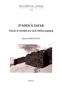 Jérémie Schiettecatte - D'Aden à Zafar - Villes d'Arabie du Sud préislamique.