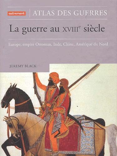 Jeremy Black - La guerre au XVIIIe siècle - Europe, empire Ottoman, Inde, Chine, Amérique du Nord.