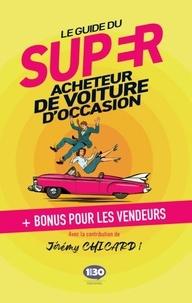 Jérémy Chicard - Le guide du super acheteur de voiture d'occasion - + bonus pour les vendeurs.