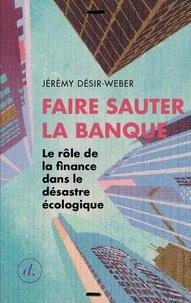 Jérémy Désir-Weber - Faire sauter la banque - Le rôle de la finance dans le désastre écologique.