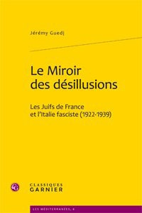 Jérémy Guedj - Le Miroir des désillusions - Les Juifs de France et l'Italie fasciste (1922-1939).