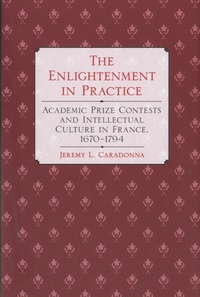 Jeremy L. Caradonna - The Enlightenment in Practice - Academic Prize Contests and Intellectual Culture in France, 1670-1794.