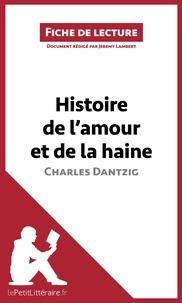 Jérémy Lambert et  lePetitLittéraire.fr - Histoire de l'amour et de la haine de Charles Dantzig (Fiche de lecture) - Résumé complet et analyse détaillée de l'oeuvre.