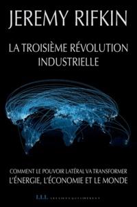 Jeremy Rifkin - La troisième révolution industrielle - Comment le pouvoir latéral va transformer l'énergie, l'économie et le monde.